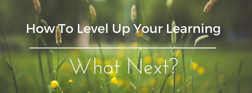 How To Level Up Your Learning- What Next?
