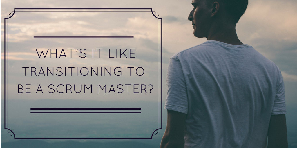 What is it like transitioning to be a Scrum Master?