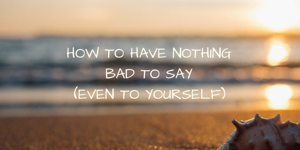 How to Have Nothing Bad to Say, Even to Yourself