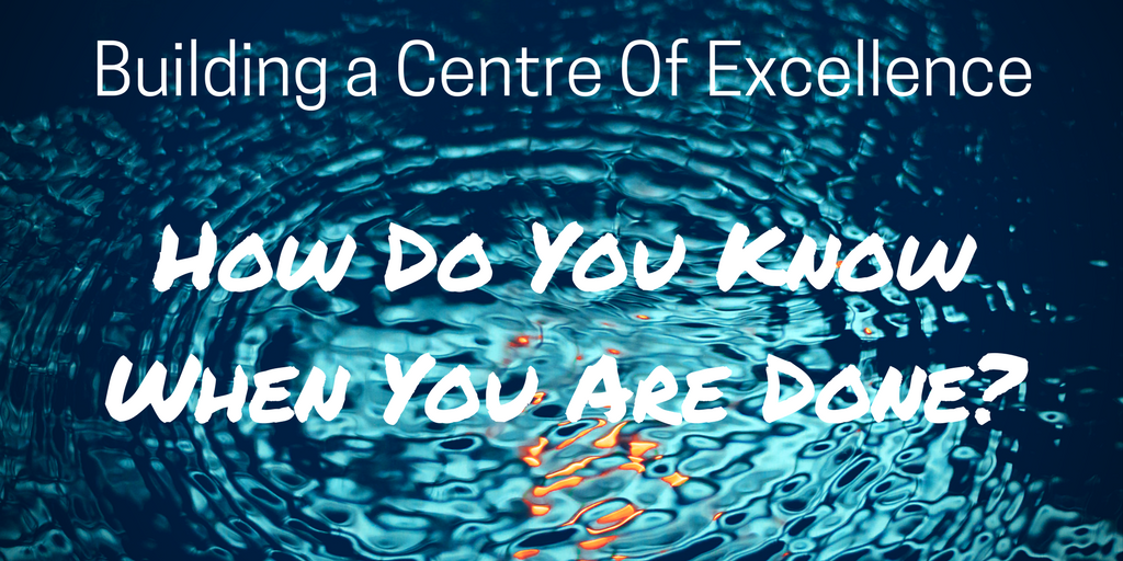 Building a Centre Of Excellence – How Do You Know When You Are Done?