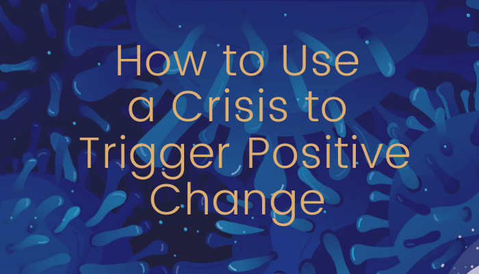 How to Use a Crisis to Trigger Positive Change